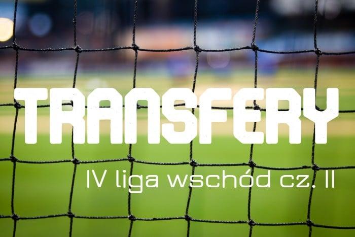 Transfery w IV lidze. Grupa wschodnia [CZEŚĆ II]